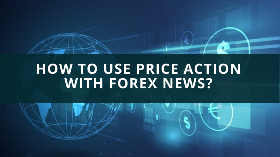 How To Use Price Action With Forex News?